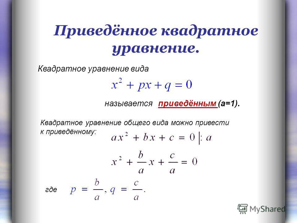 Приведённое квадратное уравнение. Квадратное уравнение вида называется приведённым (а=1). Квадратное уравнение общего вида можно привести к приведённому: где