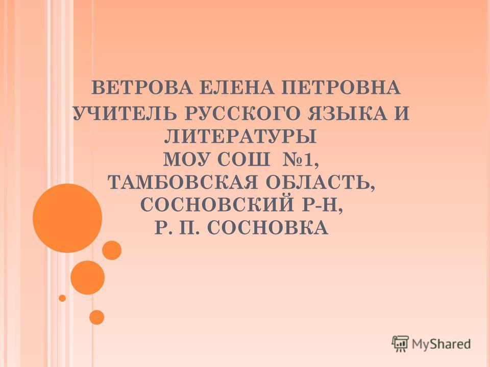 ВЕТРОВА ЕЛЕНА ПЕТРОВНА УЧИТЕЛЬ РУССКОГО ЯЗЫКА И ЛИТЕРАТУРЫ МОУ СОШ 1, ТАМБОВСКАЯ ОБЛАСТЬ, СОСНОВСКИЙ Р-Н, Р. П. СОСНОВКА