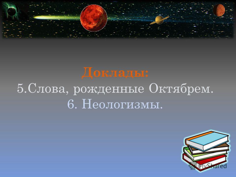 Доклады: 5.Слова, рожденные Октябрем. 6. Неологизмы.