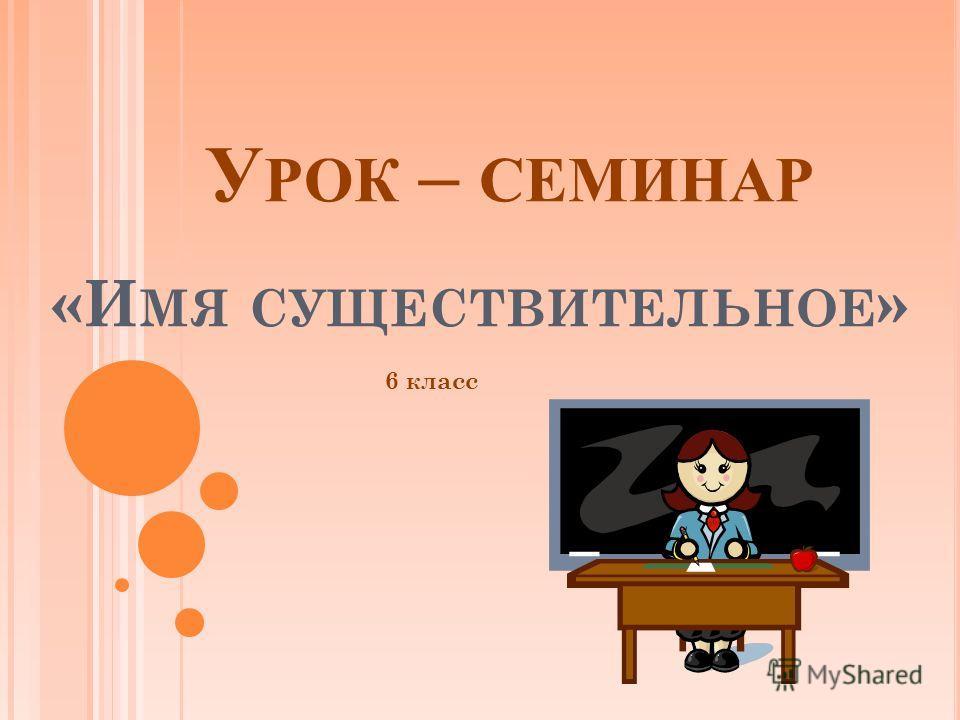 У РОК – СЕМИНАР «И МЯ СУЩЕСТВИТЕЛЬНОЕ » 6 класс