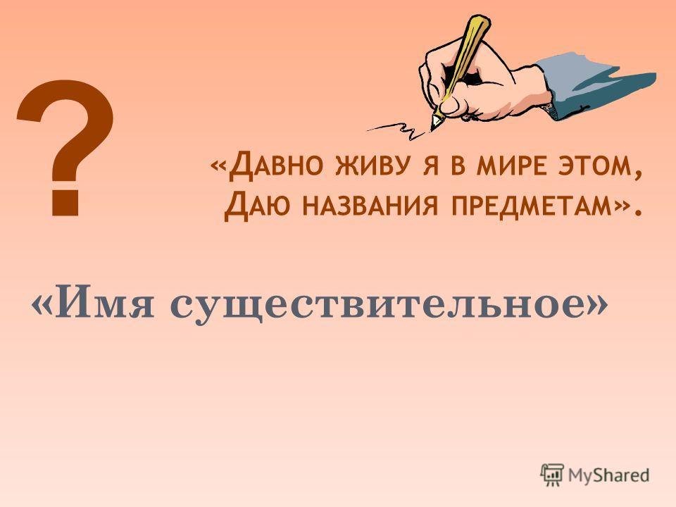 «Д АВНО ЖИВУ Я В МИРЕ ЭТОМ, Д АЮ НАЗВАНИЯ ПРЕДМЕТАМ ». ? «Имя существительное»