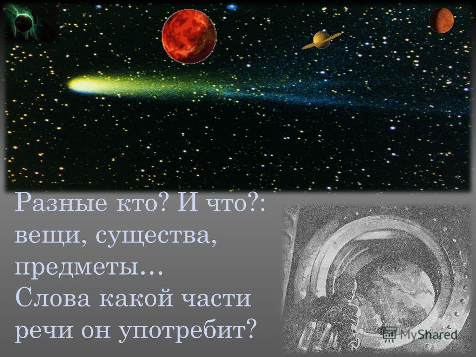 Разные кто? И что?: вещи, существа, предметы… Слова какой части речи он употребит?