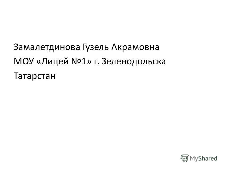 Замалетдинова Гузель Акрамовна МОУ «Лицей 1» г. Зеленодольска Татарстан