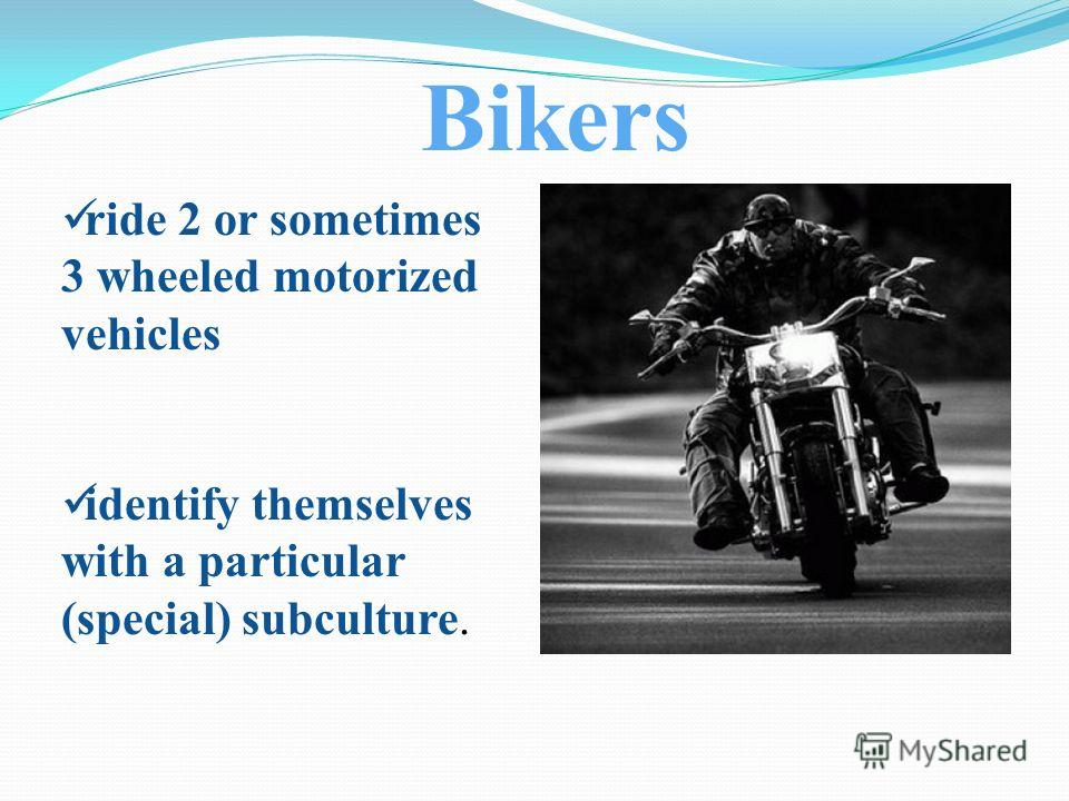ride 2 or sometimes 3 wheeled motorized vehicles identify themselves with a particular (special) subculture. Bikers