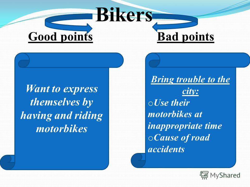 Good pointsBad points Bikers Want to express themselves by having and riding motorbikes Bring trouble to the city: o Use their motorbikes at inappropriate time o Cause of road accidents