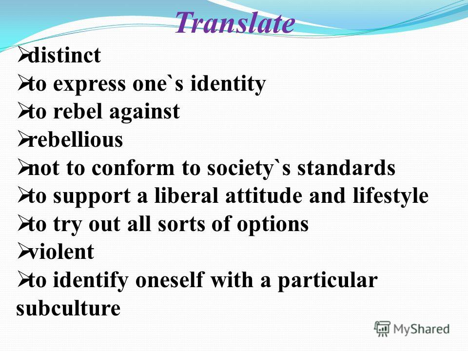 Translate distinct to express one`s identity to rebel against rebellious not to conform to society`s standards to support a liberal attitude and lifestyle to try out all sorts of options violent to identify oneself with a particular subculture