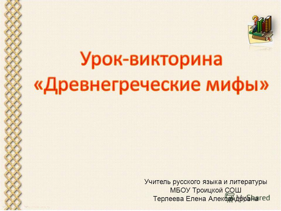 Учитель русского языка и литературы МБОУ Троицкой СОШ Терлеева Елена Александровна