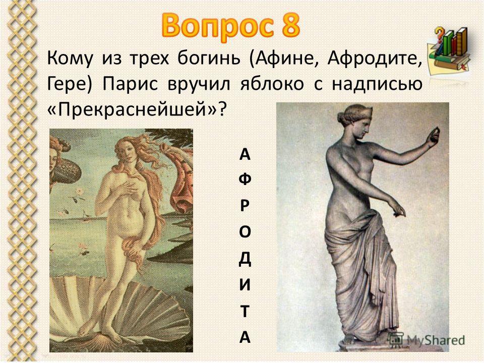 Кому из трех богинь (Афине, Афродите, Гере) Парис вручил яблоко с надписью «Прекраснейшей»?