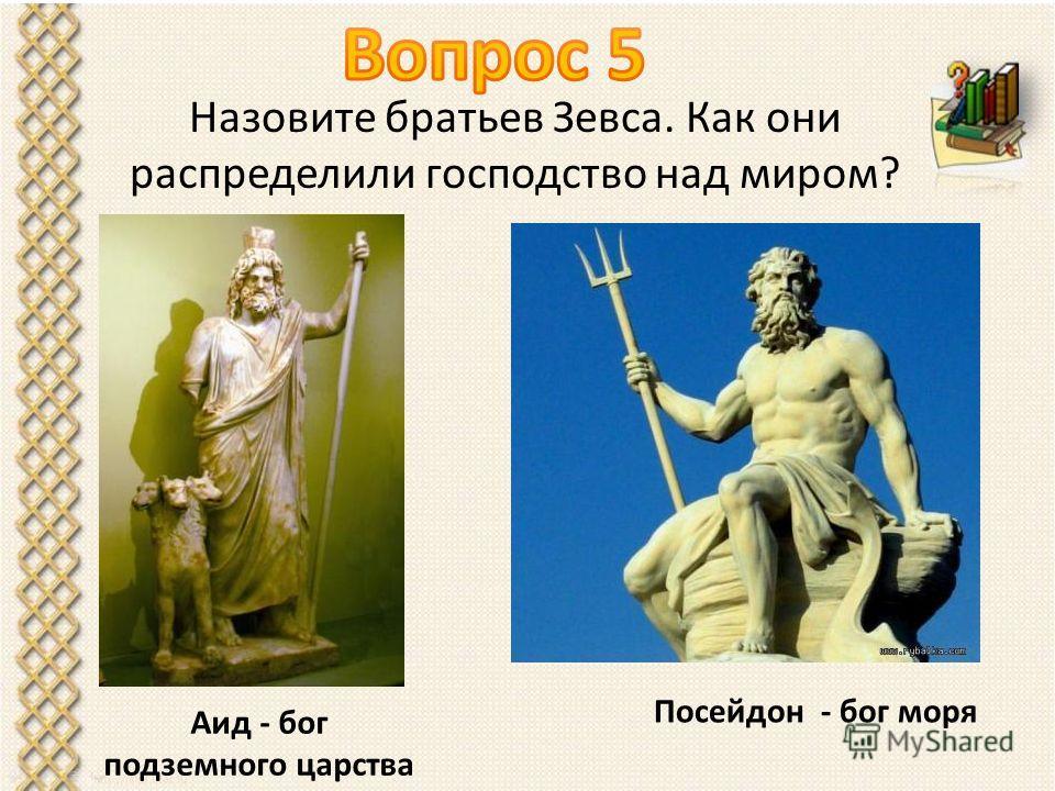 Назовите братьев Зевса. Как они распределили господство над миром? Аид - бог подземного царства Посейдон - бог моря