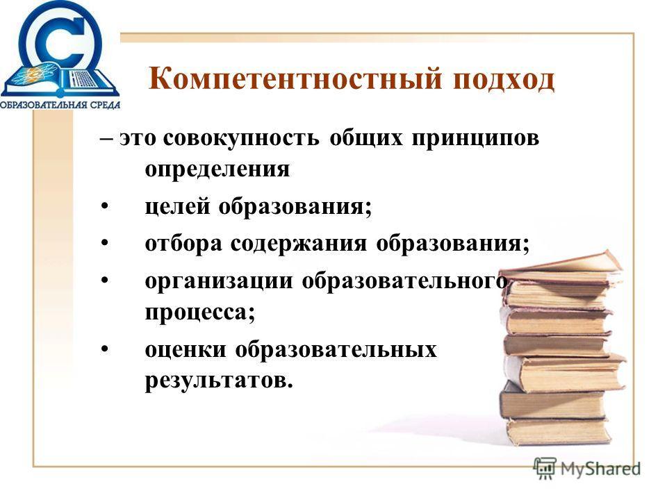 Компетентностный подход – это совокупность общих принципов определения целей образования; отбора содержания образования; организации образовательного процесса; оценки образовательных результатов.