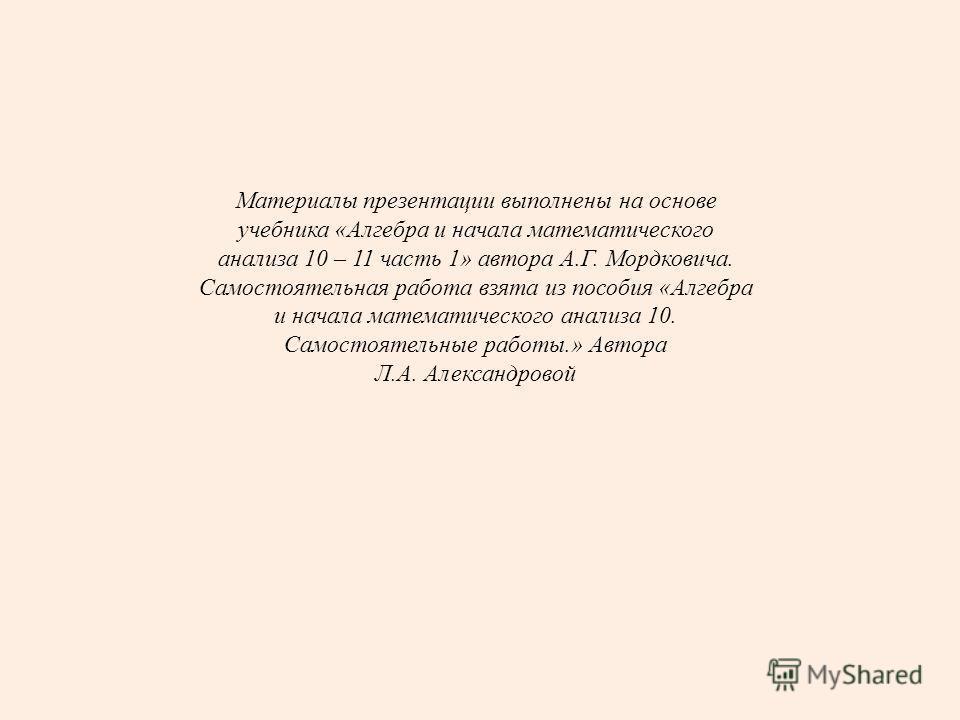 Материалы презентации выполнены на основе учебника «Алгебра и начала математического анализа 10 – 11 часть 1» автора А.Г. Мордковича. Самостоятельная работа взята из пособия «Алгебра и начала математического анализа 10. Самостоятельные работы.» Автор
