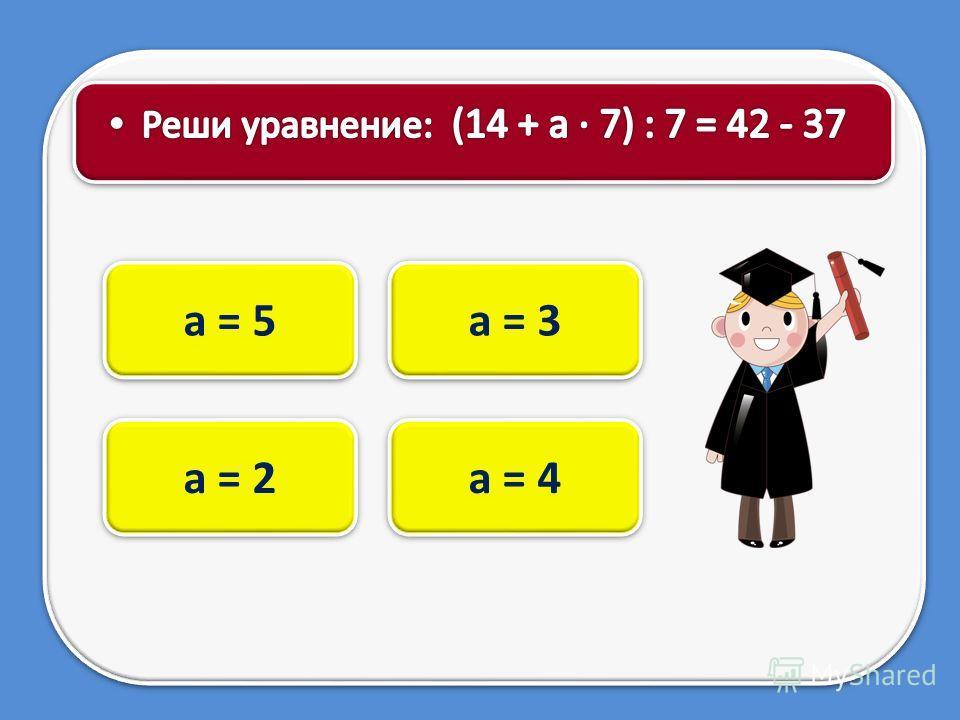 а = 3 а = 5 а = 2 а = 4