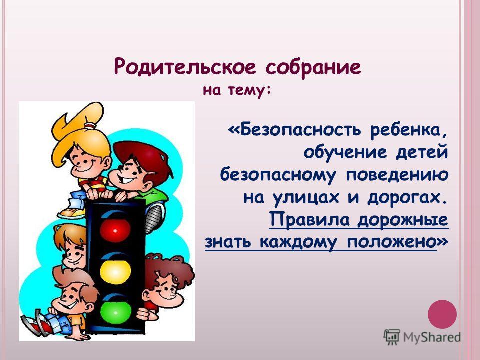 Родительское собрание на тему: «Безопасность ребенка, обучение детей безопасному поведению на улицах и дорогах. Правила дорожные знать каждому положено»