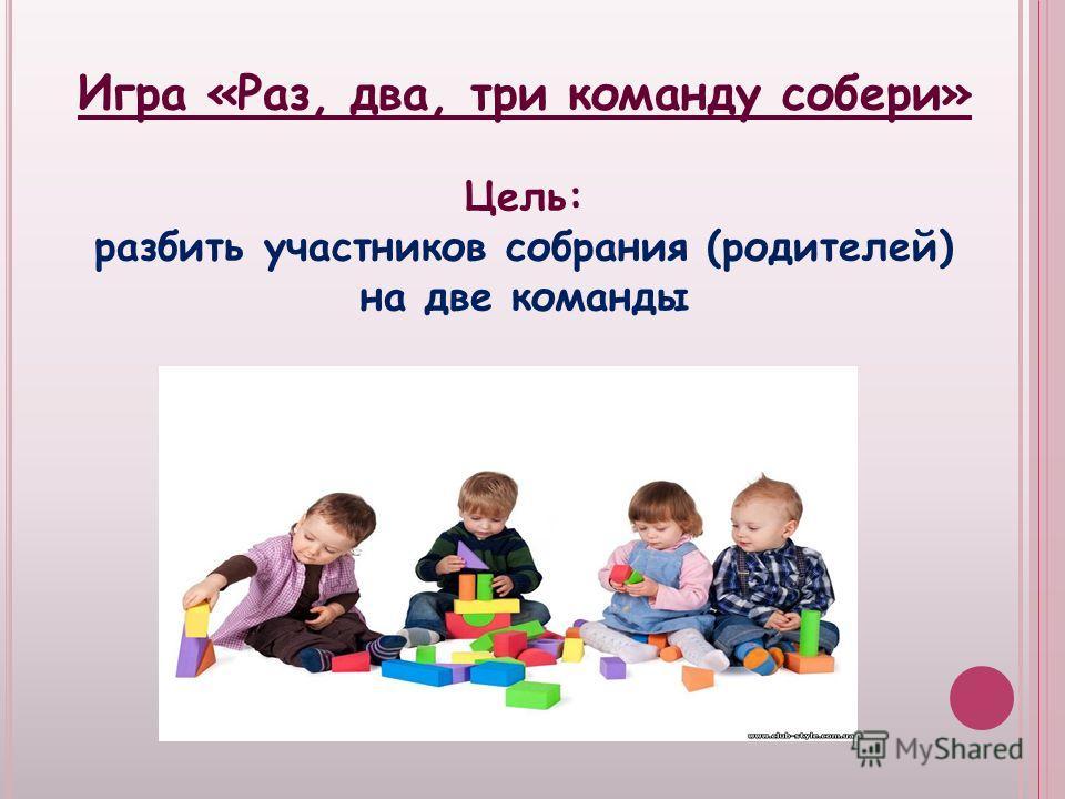Игра «Раз, два, три команду собери» Цель: разбить участников собрания (родителей) на две команды