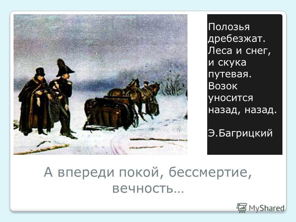 А впереди покой, бессмертие, вечность… Полозья дребезжат. Леса и снег, и скука путевая. Возок уносится назад, назад. Э.Багрицкий