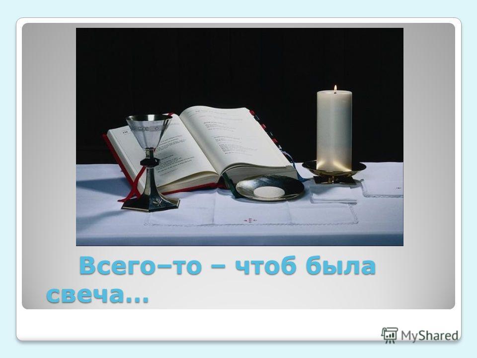 Всего–то – чтоб была свеча… Всего–то – чтоб была свеча…