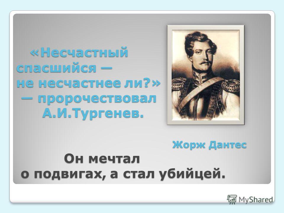 «Несчастный спасшийся не несчастнее ли?» пророчествовал А.И.Тургенев. Жорж Дантес Он мечтал о подвигах, а стал убийцей. «Несчастный спасшийся не несчастнее ли?» пророчествовал А.И.Тургенев. Жорж Дантес Он мечтал о подвигах, а стал убийцей.