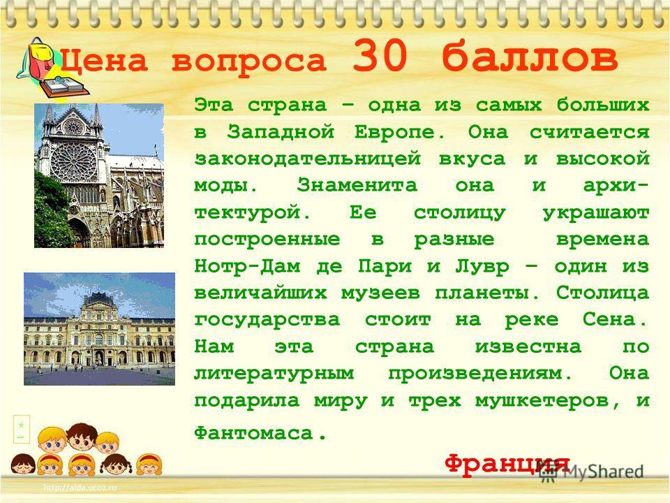 Цена вопроса 30 баллов Эта страна – одна из самых больших в Западной Европе. Она считается законодательницей вкуса и высокой моды. Знаменита она и архитектурой. Ее столицу украшают построенные в разные времена Нотр-Дам де Пари и Лувр – один из велича