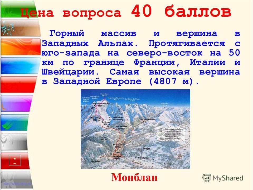Цена вопроса 40 баллов Горный массив и вершина в Западных Альпах. Протягивается с юго-запада на северо-восток на 50 км по границе Франции, Италии и Швейцарии. Самая высокая вершина в Западной Европе (4807 м). Монблан *