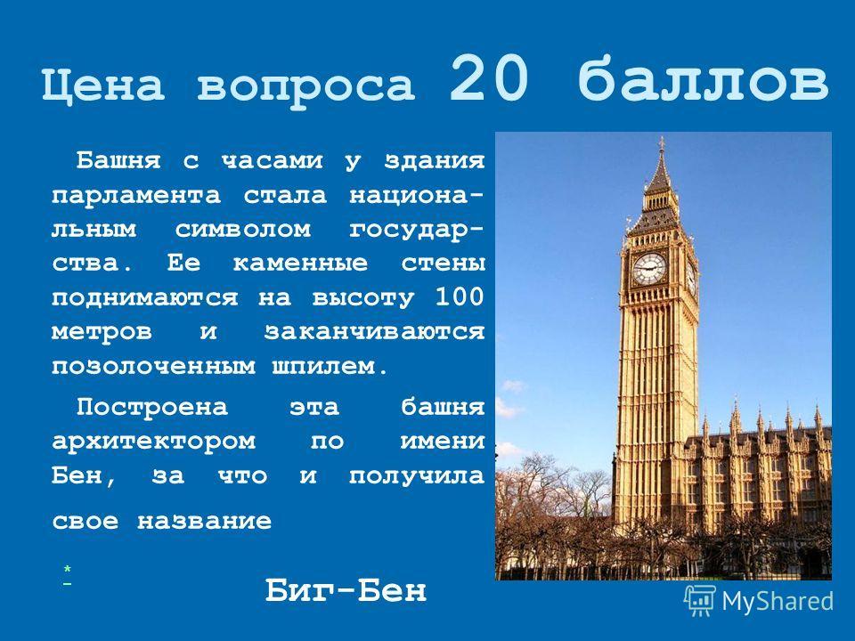 Цена вопроса 20 баллов Башня с часами у здания парламента стала национальным символом государства. Ее каменные стены поднимаются на высоту 100 метров и заканчиваются позолоченным шпилем. Построена эта башня архитектором по имени Бен, за что и получил