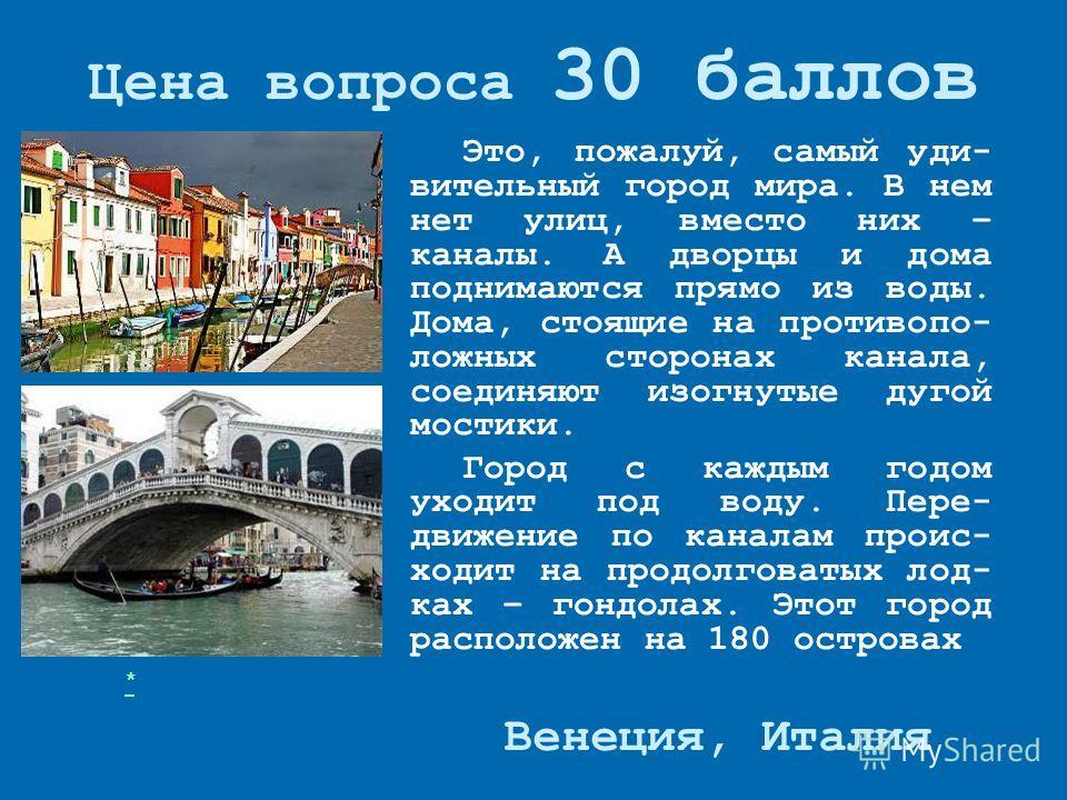 Цена вопроса 30 баллов Это, пожалуй, самый удивительный город мира. В нем нет улиц, вместо них – каналы. А дворцы и дома поднимаются прямо из воды. Дома, стоящие на противоположных сторонах канала, соединяют изогнутые дугой мостики. Город с каждым го