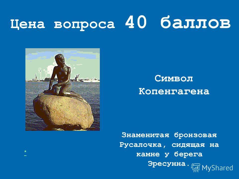 Цена вопроса 40 баллов Символ Копенгагена Знаменитая бронзовая Русалочка, сидящая на камне у берега Эресунна. *