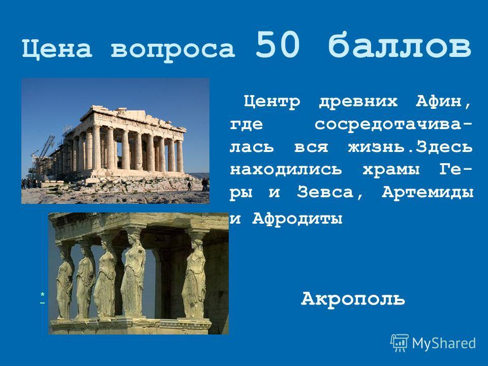 Цена вопроса 50 баллов Акрополь * Центр древних Афин, где сосредотачивай- лась вся жизнь.Здесь находились храмы Ге- ры и Зевса, Артемиды и Афродиты
