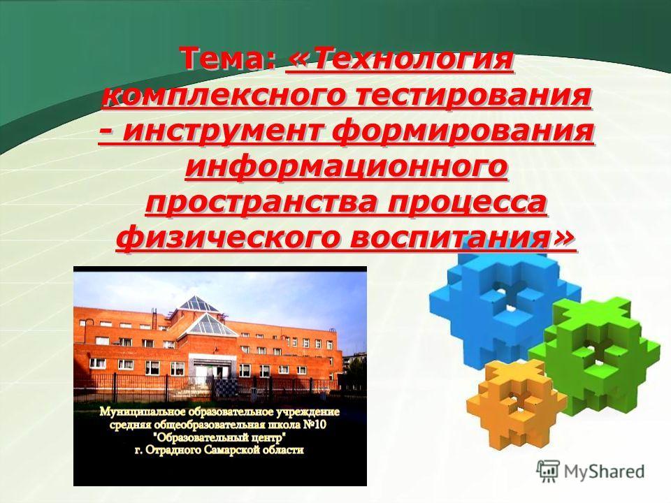 Тема: «Технология комплексного тестирования - инструмент формирования информационного пространства процесса физического воспитания»