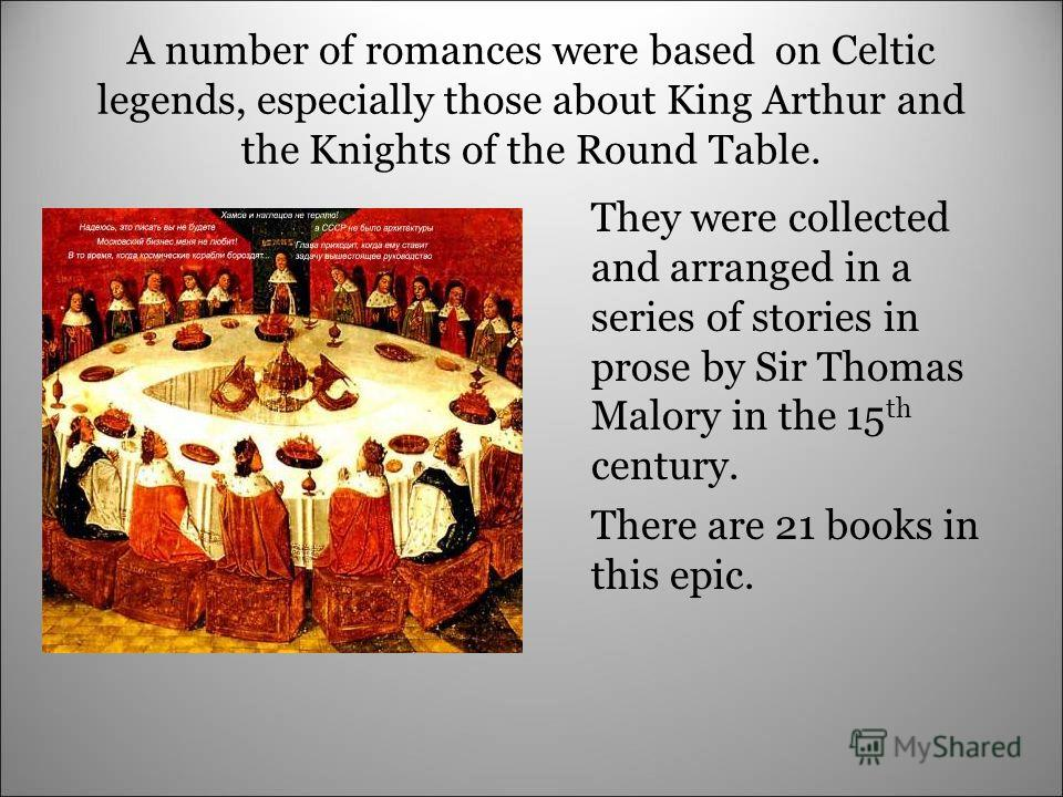 A number of romances were based on Celtic legends, especially those about King Arthur and the Knights of the Round Table. They were collected and arranged in a series of stories in prose by Sir Thomas Malory in the 15 th century. There are 21 books i