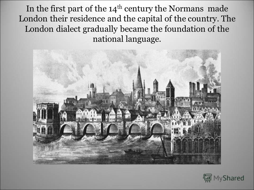 In the first part of the 14 th century the Normans made London their residence and the capital of the country. The London dialect gradually became the foundation of the national language.