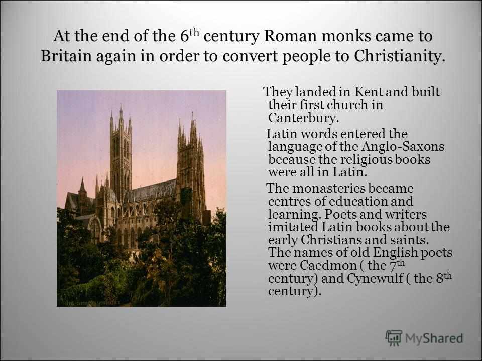 At the end of the 6 th century Roman monks came to Britain again in order to convert people to Christianity. They landed in Kent and built their first church in Canterbury. Latin words entered the language of the Anglo-Saxons because the religious bo