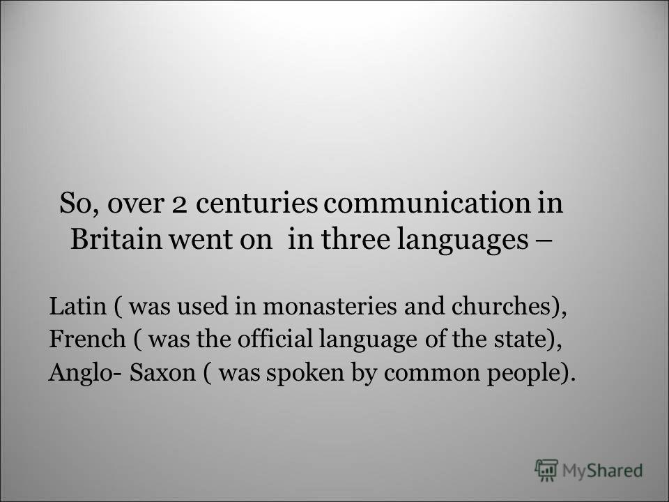 So, over 2 centuries communication in Britain went on in three languages – Latin ( was used in monasteries and churches), French ( was the official language of the state), Anglo- Saxon ( was spoken by common people).