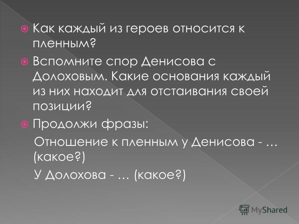 Как каждый из героев относится к пленным? Вспомните спор Денисова с Долоховым. Какие основания каждый из них находит для отстаивания своей позиции? Продолжи фразы: Отношение к пленным у Денисова - … (какое?) У Долохова - … (какое?)