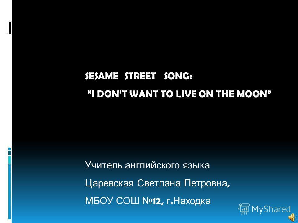 SESAME STREET SONG: I DONT WANT TO LIVE ON THE MOON Учитель английского языка Царевская Светлана Петровна, МБОУ СОШ 12, г. Находка