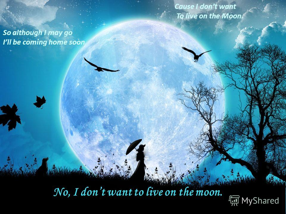So although I may go Ill be coming home soon. Cause I dont want To live on the Moon. No, I dont want to live on the moon.