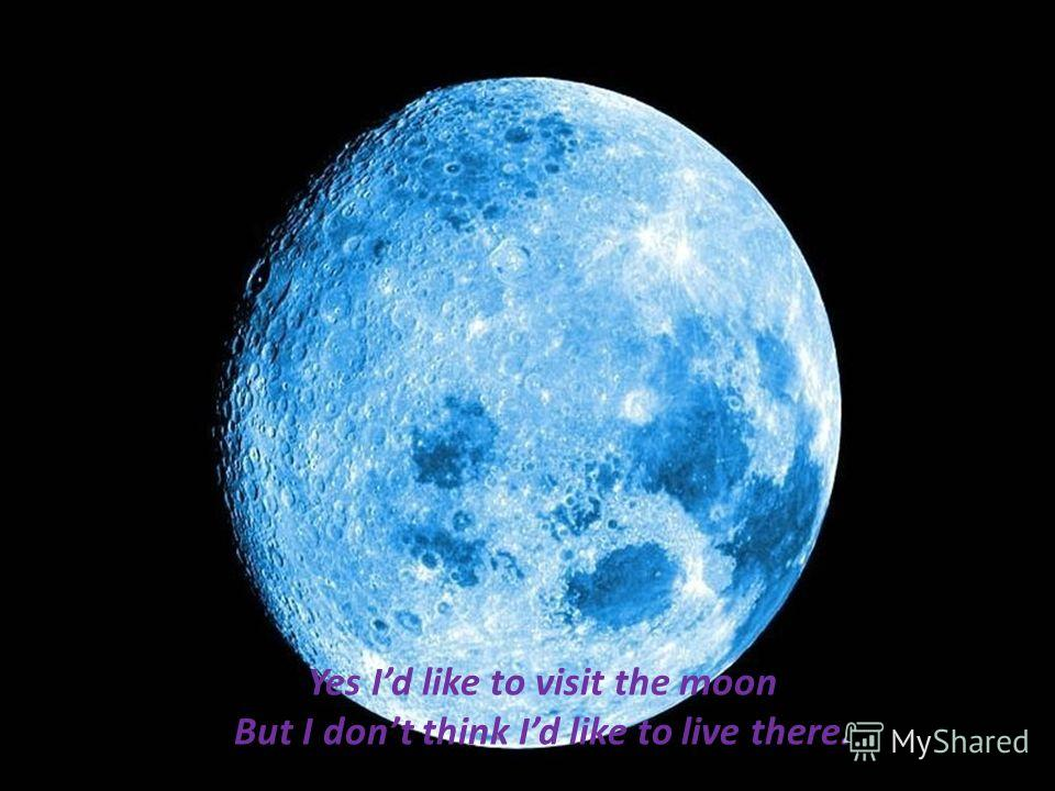 Yes Id like to visit the moon But I dont think Id like to live there.