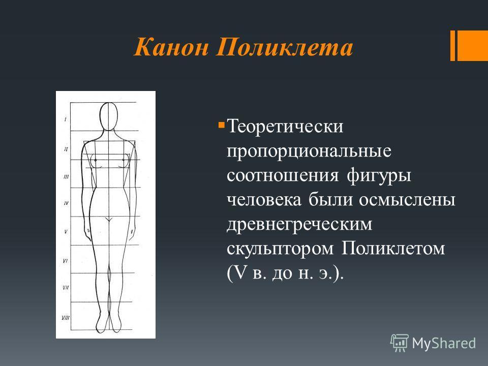 Канон Поликлета Теоретически пропорциональные соотношения фигуры человека были осмыслены древнегреческим скульптором Поликлетом (V в. до н. э.).