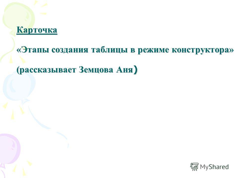 Карточка «Этапы создания таблицы в режиме конструктора» (рассказывает Земцова Аня )