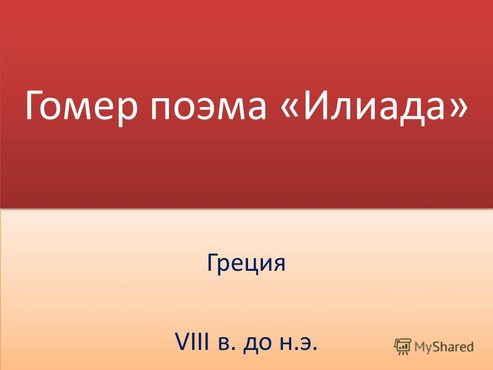 Гомер поэма «Илиада» Греция VIII в. до н.э. Греция VIII в. до н.э.