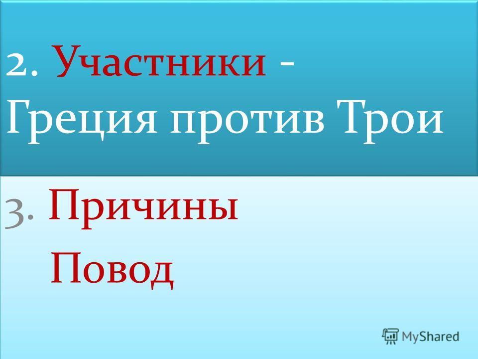 2. Участники - Греция против Трои 3. Причины Повод 3. Причины Повод