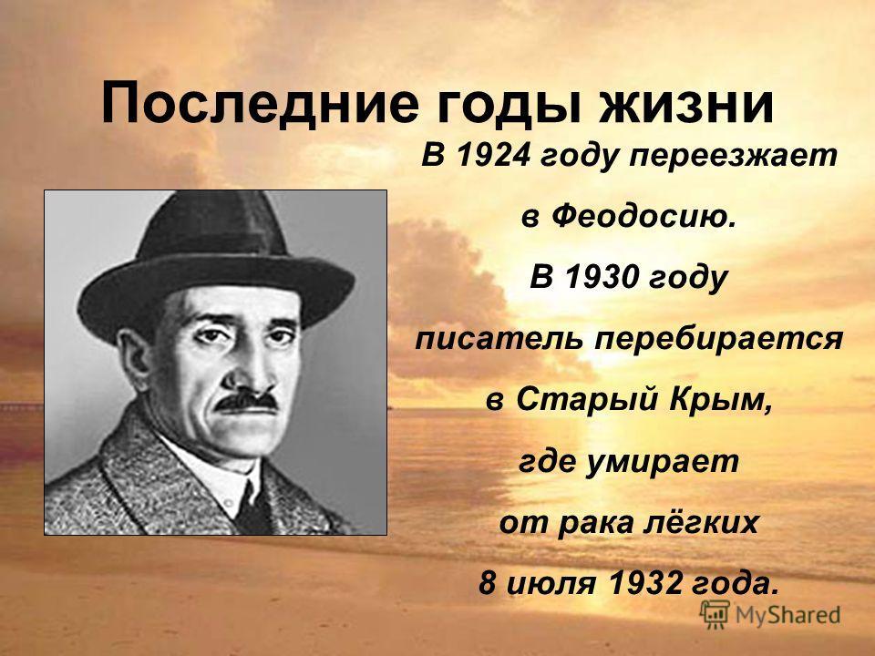 Последние годы жизни В 1924 году переезжает в Феодосию. В 1930 году писатель перебирается в Старый Крым, где умирает от рака лёгких 8 июля 1932 года.