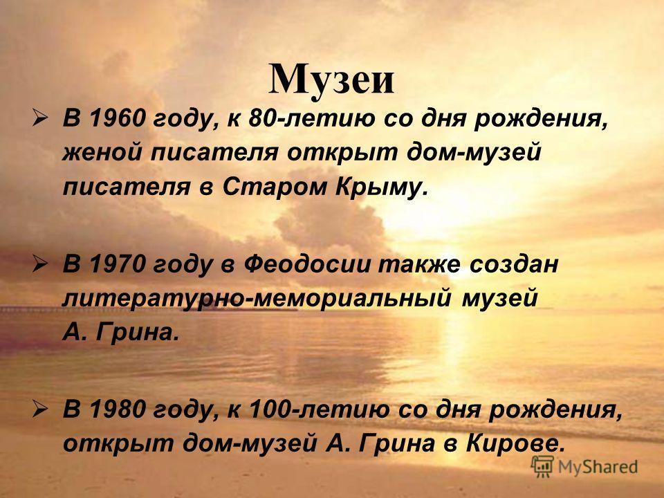 Музеи В 1960 году, к 80-летию со дня рождения, женой писателя открыт дом-музей писателя в Старом Крыму. В 1970 году в Феодосии также создан литературно-мемориальный музей А. Грина. В 1980 году, к 100-летию со дня рождения, открыт дом-музей А. Грина в