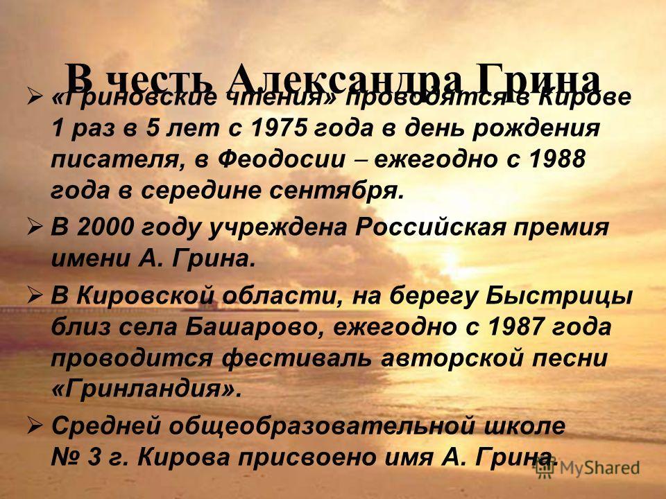 В честь Александра Грина «Гриновские чтения» проводятся в Кирове 1 раз в 5 лет с 1975 года в день рождения писателя, в Феодосии ежегодно с 1988 года в середине сентября. В 2000 году учреждена Российская премия имени А. Грина. В Кировской области, на