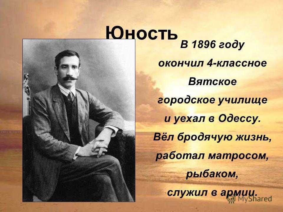 Юность В 1896 году окончил 4-классное Вятское городское училище и уехал в Одессу. Вёл бродячую жизнь, работал матросом, рыбаком, служил в армии.