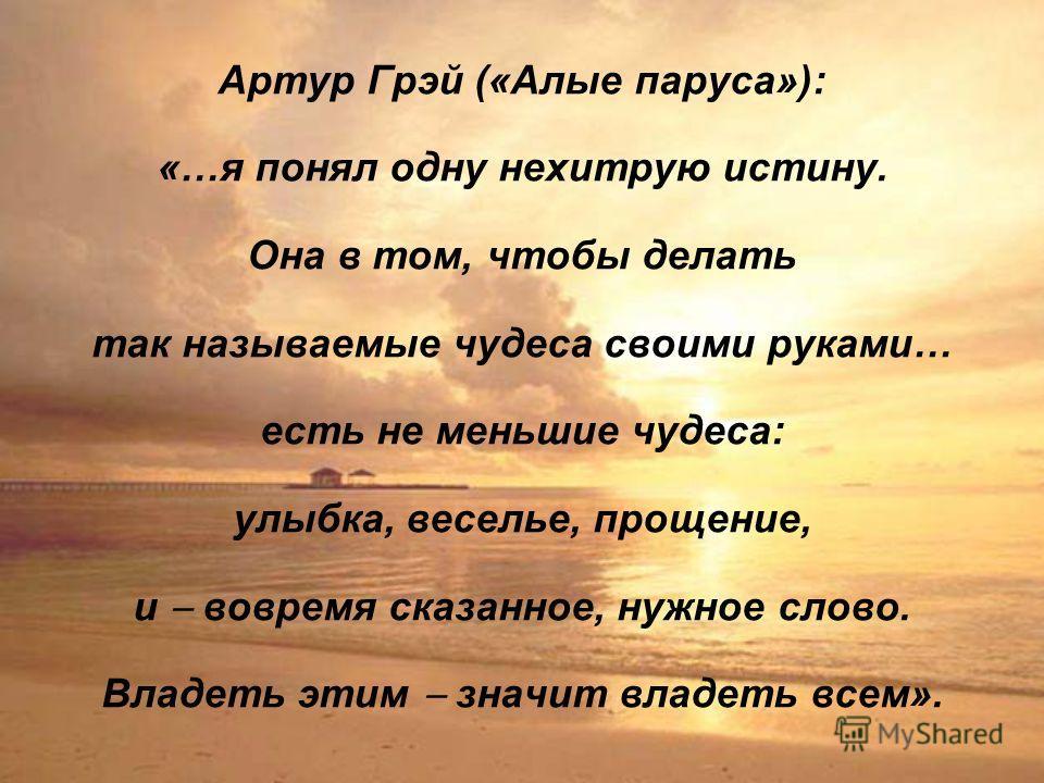 Артур Грэй («Алые паруса»): «…я понял одну нехитрую истину. Она в том, чтобы делать так называемые чудеса своими руками… есть не меньшие чудеса: улыбка, веселье, прощение, и вовремя сказанное, нужное слово. Владеть этим значит владеть всем».