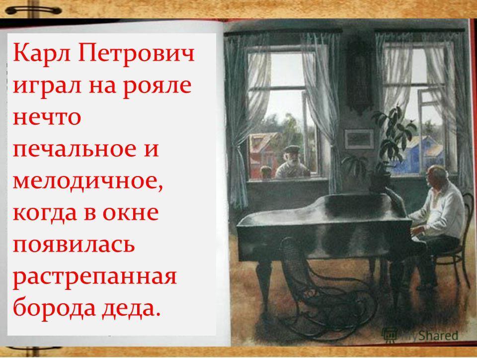 Карл Петрович играл на рояле нечто печальное и мелодичное, когда в окне появилась растрепанная борода деда.