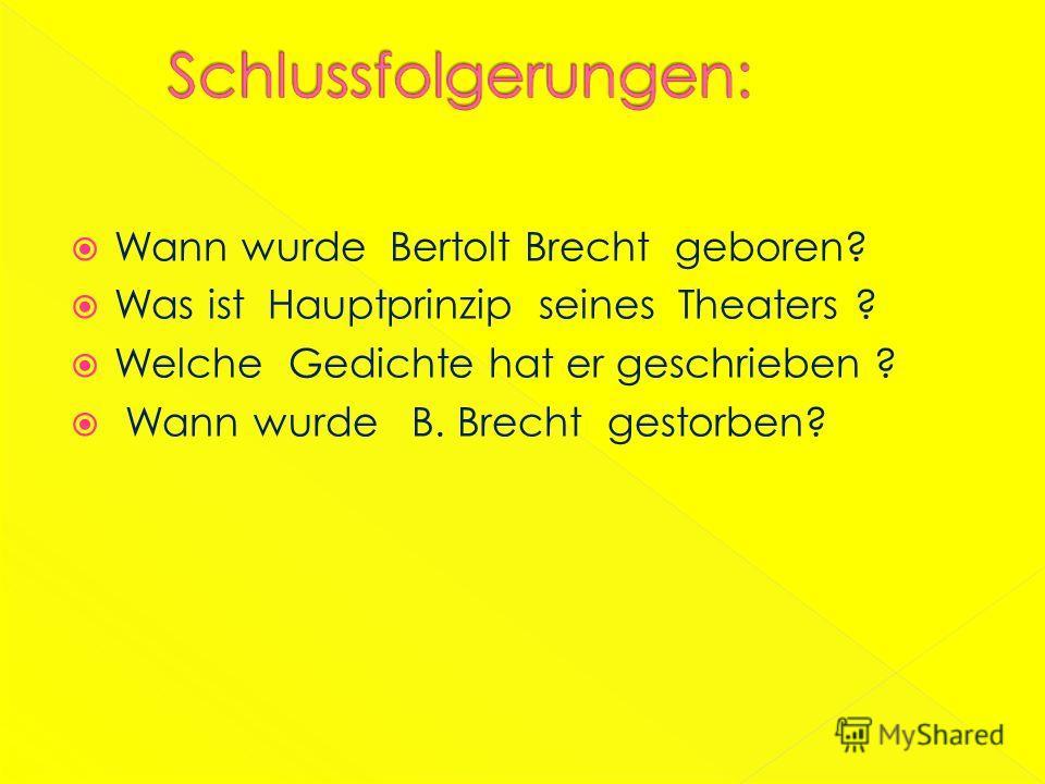 Wann wurde Bertolt Brecht geboren? Was ist Hauptprinzip seines Theaters ? Welche Gedichte hat er geschrieben ? Wann wurde B. Brecht gestorben?