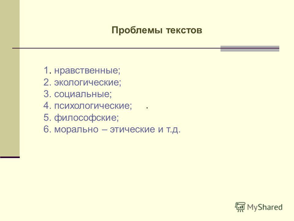 . 1. нравственные; 2. экологические; 3. социальные; 4. психологические; 5. философские; 6. морально – этические и т.д. Проблемы текстов