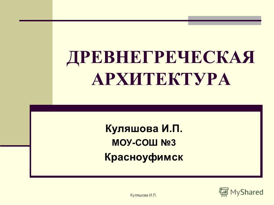 ДРЕВНЕГРЕЧЕСКАЯ АРХИТЕКТУРА Куляшова И.П. МОУ-СОШ 3 Красноуфимск Куляшова И.П.