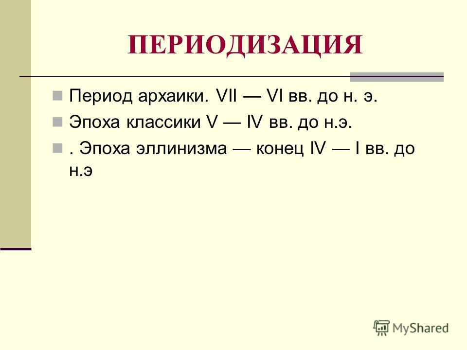 ПЕРИОДИЗАЦИЯ Период архаики. VII VI вв. до н. э. Эпоха классики V IV вв. до н.э.. Эпоха эллинизма конец IV I вв. до н.э